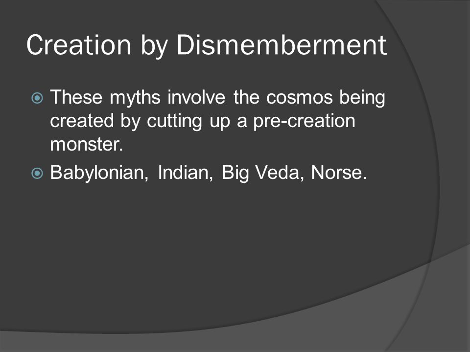 Creation by Dismemberment  These myths involve the cosmos being created by cutting up a pre-creation monster.