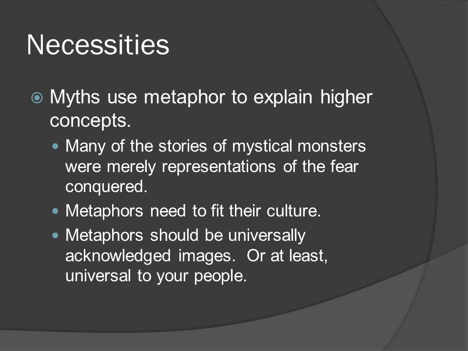 Necessities  Myths use metaphor to explain higher concepts.