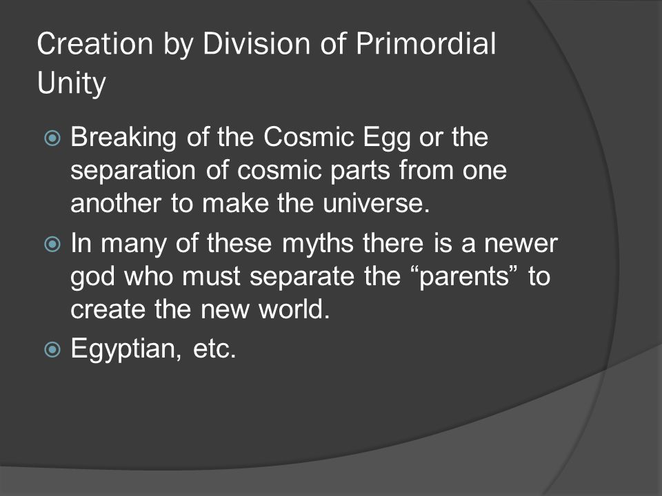 Creation by Division of Primordial Unity  Breaking of the Cosmic Egg or the separation of cosmic parts from one another to make the universe.
