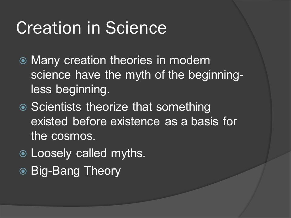 Creation in Science  Many creation theories in modern science have the myth of the beginning- less beginning.