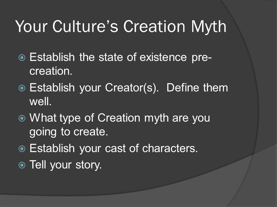 Your Culture's Creation Myth  Establish the state of existence pre- creation.