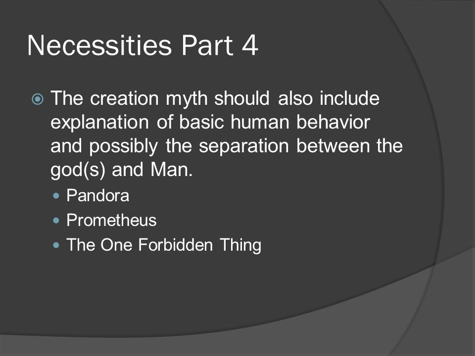 Necessities Part 4  The creation myth should also include explanation of basic human behavior and possibly the separation between the god(s) and Man.