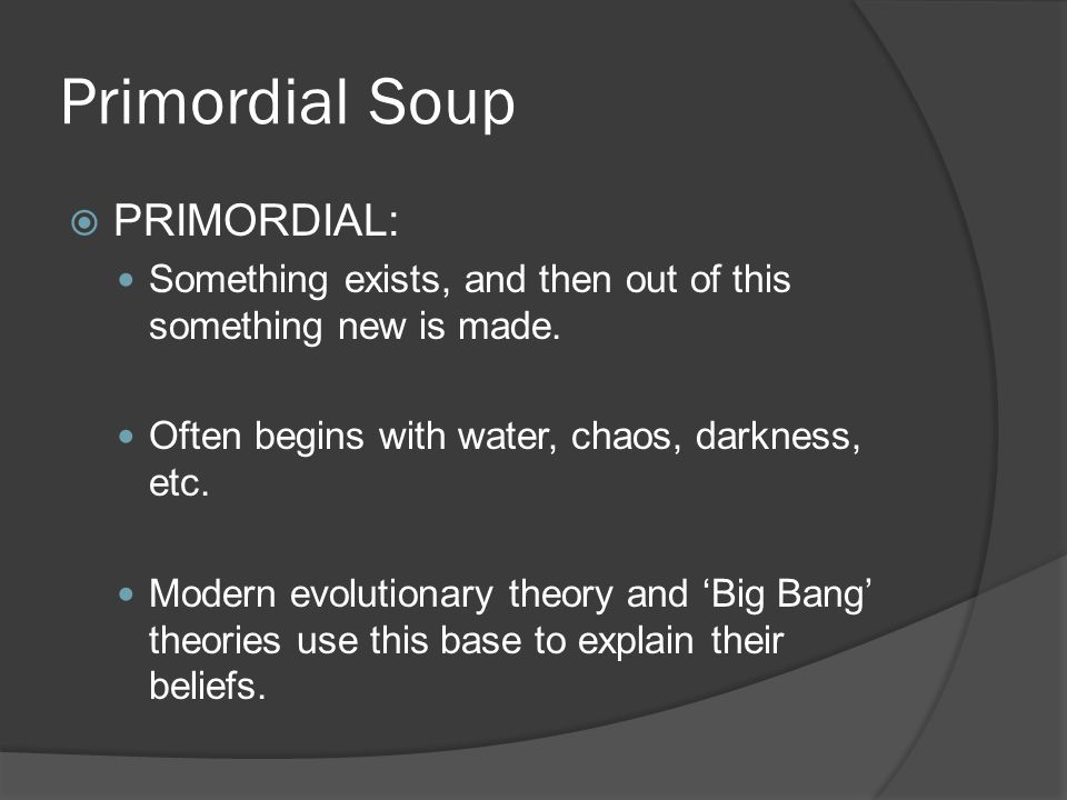 Primordial Soup  PRIMORDIAL: Something exists, and then out of this something new is made.