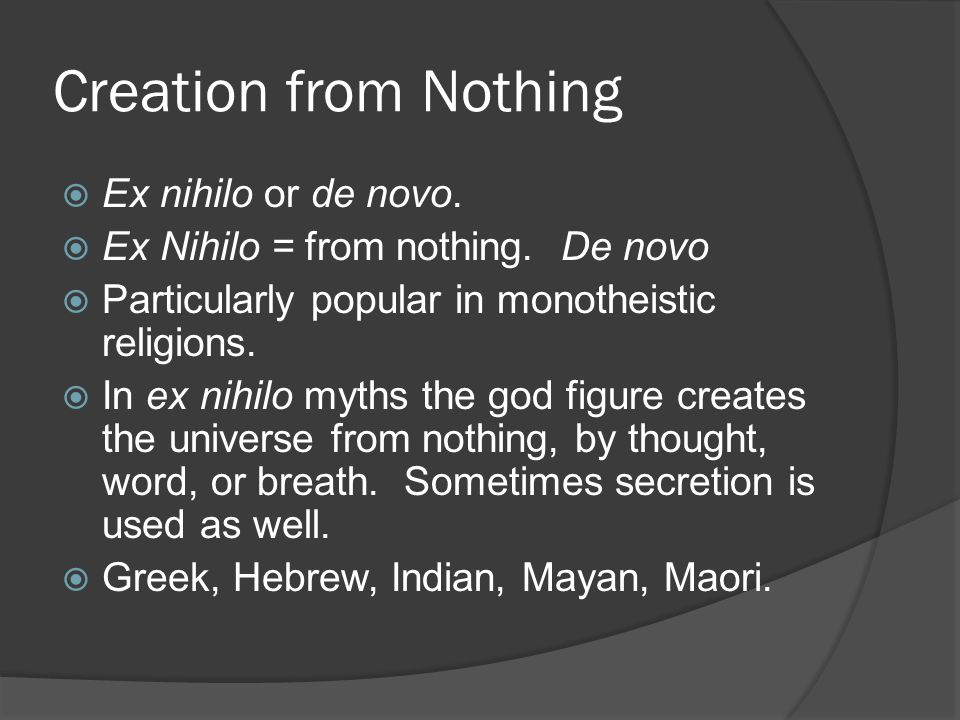 Creation from Nothing  Ex nihilo or de novo.  Ex Nihilo = from nothing.