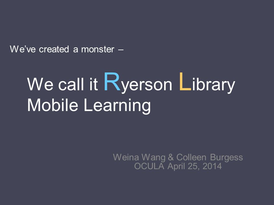 We've created a monster – Weina Wang & Colleen Burgess OCULA April 25, 2014 We call it R yerson L ibrary Mobile Learning