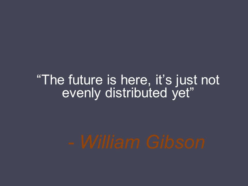 - William Gibson The future is here, it's just not evenly distributed yet