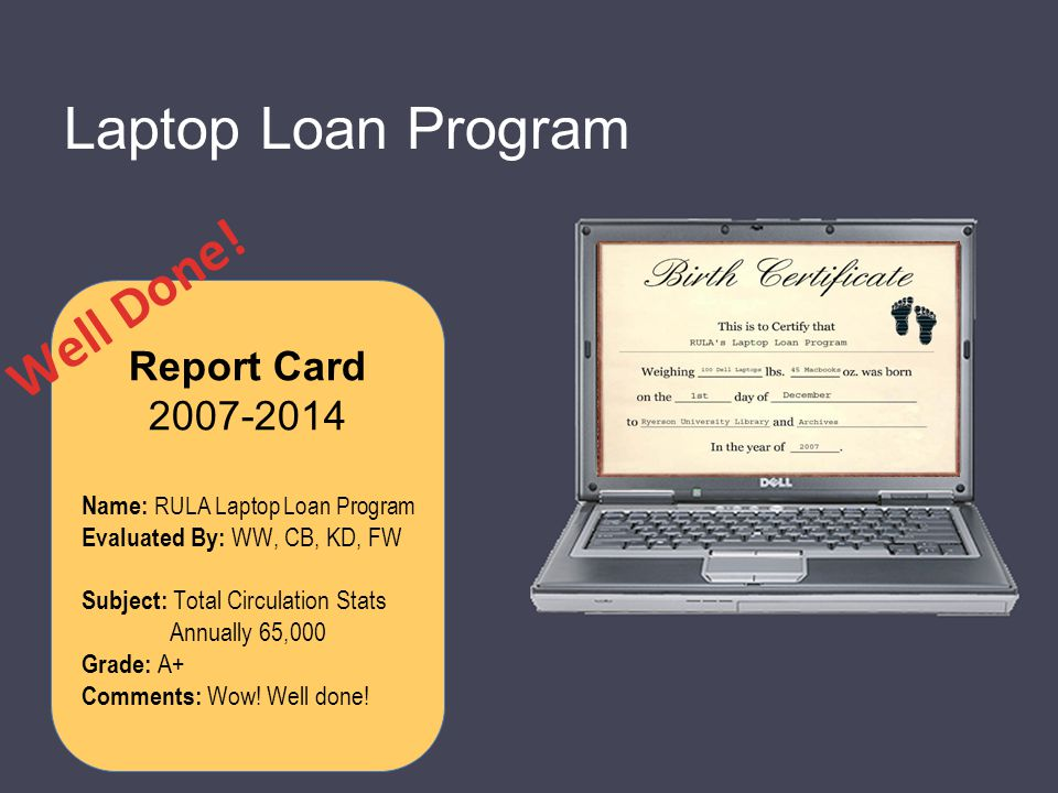 Laptop Loan Program Report Card 2007-2014 Name: RULA Laptop Loan Program Evaluated By: WW, CB, KD, FW Subject: Total Circulation Stats Annually 65,000 Grade: A+ Comments: Wow.