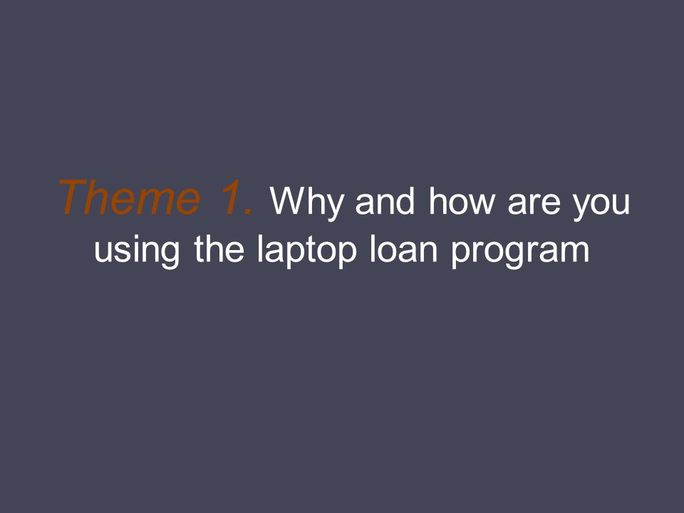 Theme 1. Why and how are you using the laptop loan program