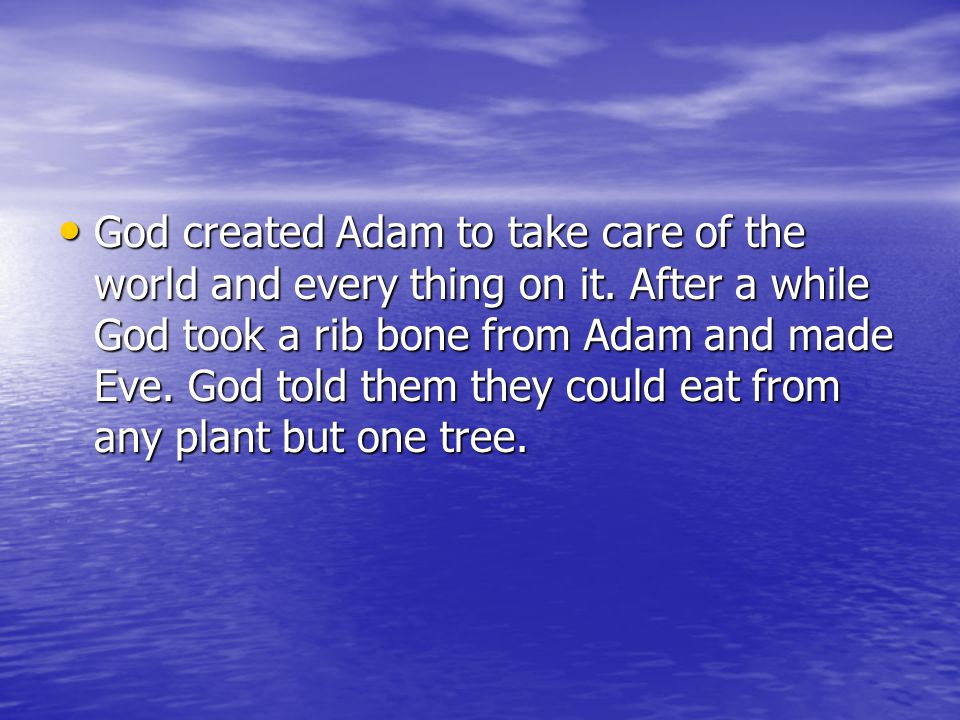 God created Adam to take care of the world and every thing on it. After a while God took a rib bone from Adam and made Eve. God told them they could e