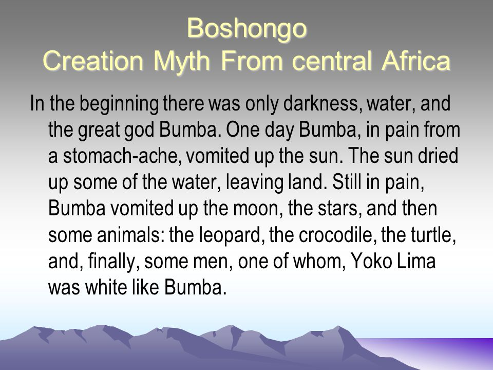 Boshongo Creation Myth From central Africa In the beginning there was only darkness, water, and the great god Bumba. One day Bumba, in pain from a sto