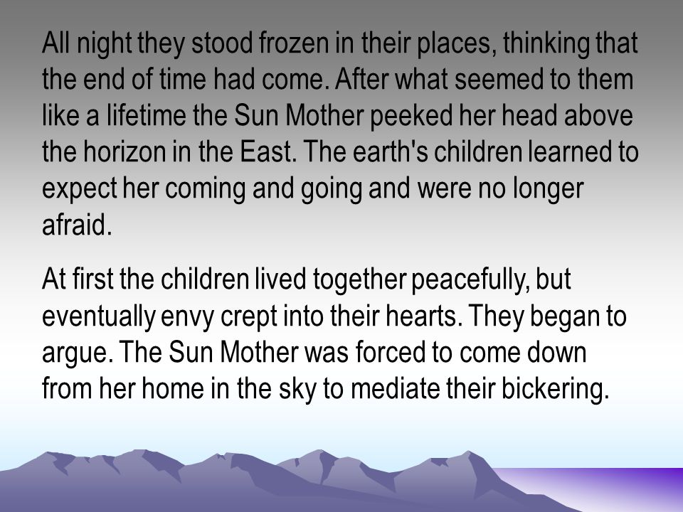 All night they stood frozen in their places, thinking that the end of time had come. After what seemed to them like a lifetime the Sun Mother peeked h