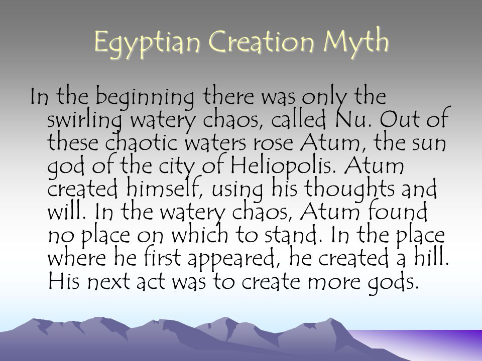 Egyptian Creation Myth In the beginning there was only the swirling watery chaos, called Nu. Out of these chaotic waters rose Atum, the sun god of the