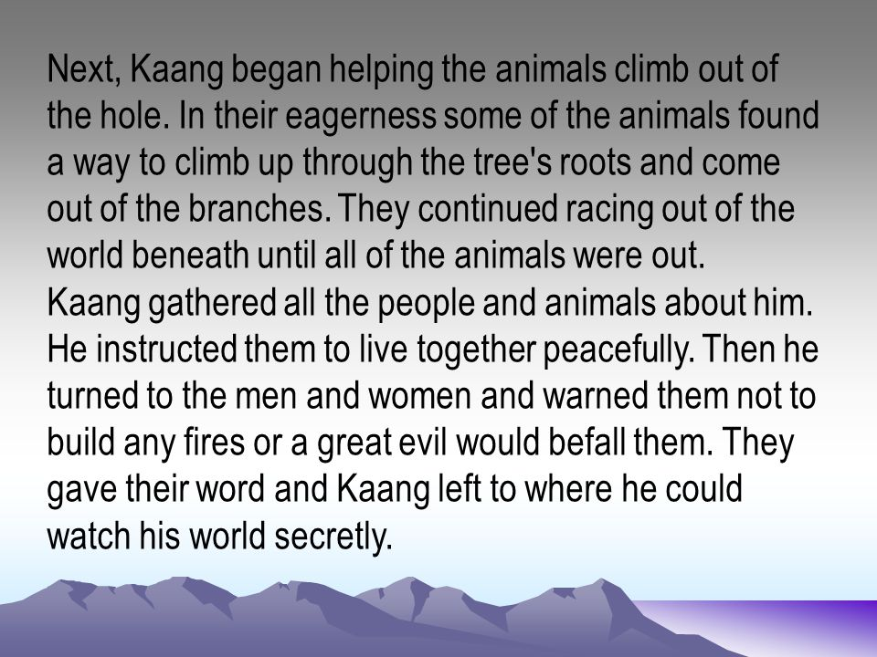 Next, Kaang began helping the animals climb out of the hole. In their eagerness some of the animals found a way to climb up through the tree's roots a