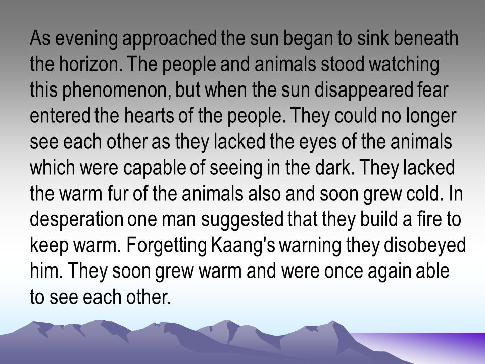 As evening approached the sun began to sink beneath the horizon. The people and animals stood watching this phenomenon, but when the sun disappeared f