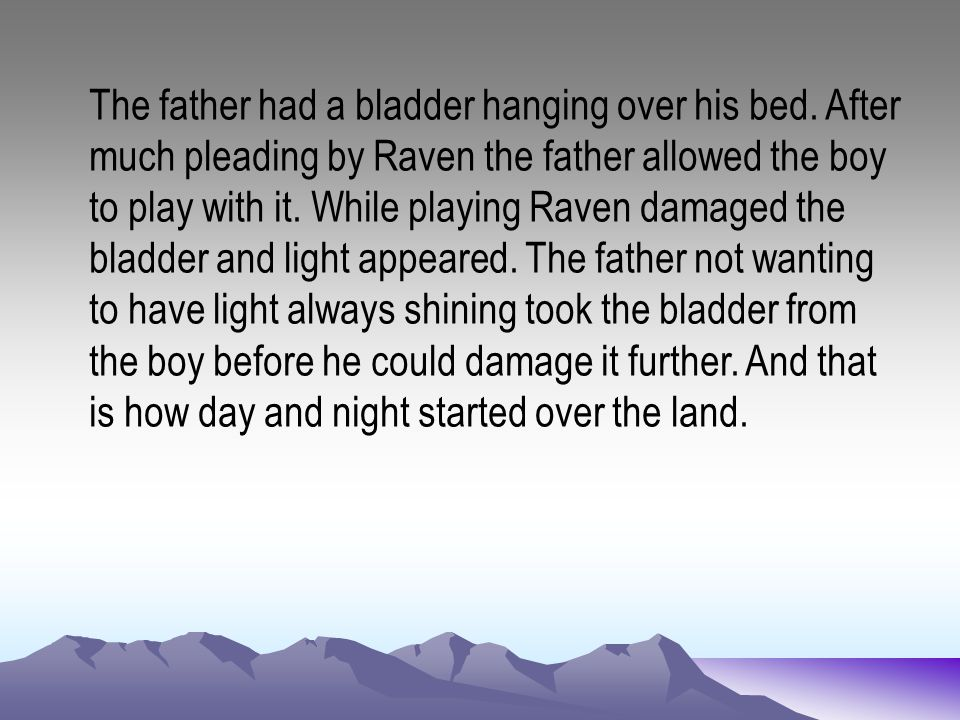 The father had a bladder hanging over his bed. After much pleading by Raven the father allowed the boy to play with it. While playing Raven damaged th