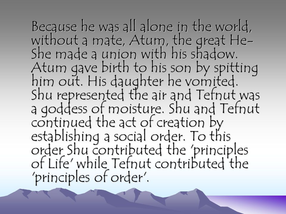 Because he was all alone in the world, without a mate, Atum, the great He- She made a union with his shadow. Atum gave birth to his son by spitting hi