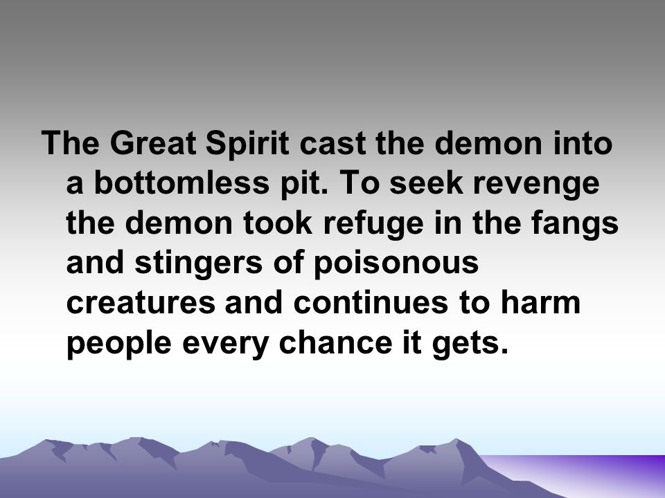 The Great Spirit cast the demon into a bottomless pit. To seek revenge the demon took refuge in the fangs and stingers of poisonous creatures and cont