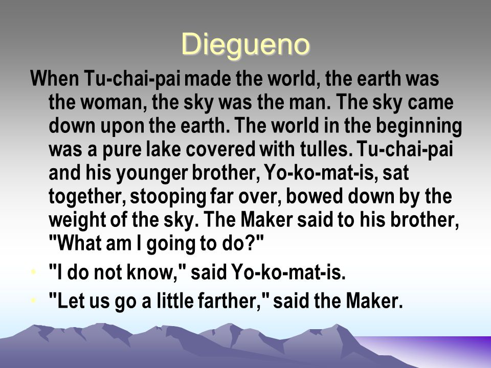 Diegueno When Tu-chai-pai made the world, the earth was the woman, the sky was the man. The sky came down upon the earth. The world in the beginning w