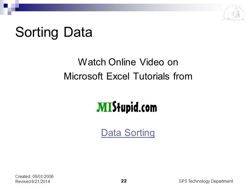 SPS Technology Department22 Created 09/01/2006 Revised 8/21/2014 Sorting Data Watch Online Video on Microsoft Excel Tutorials from Data Sorting