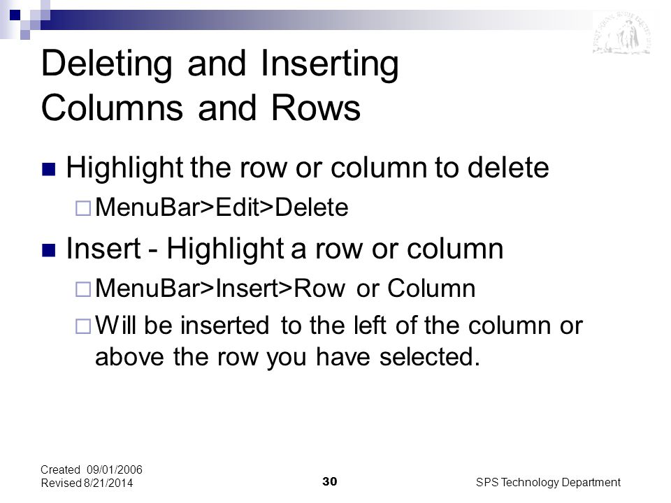 SPS Technology Department30 Created 09/01/2006 Revised 8/21/2014 Deleting and Inserting Columns and Rows Highlight the row or column to delete  MenuBar>Edit>Delete Insert - Highlight a row or column  MenuBar>Insert>Row or Column  Will be inserted to the left of the column or above the row you have selected.