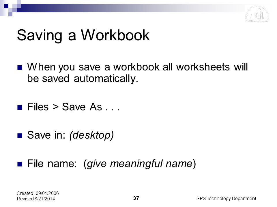 SPS Technology Department37 Created 09/01/2006 Revised 8/21/2014 Saving a Workbook When you save a workbook all worksheets will be saved automatically.