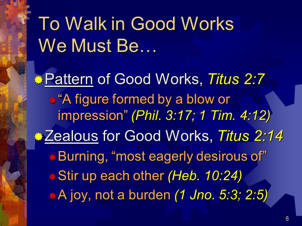 7 To Walk in Good Works We Must Be…  Ready for Every Good Work, Titus 3:1  Prepared, using opportunities (Gal.