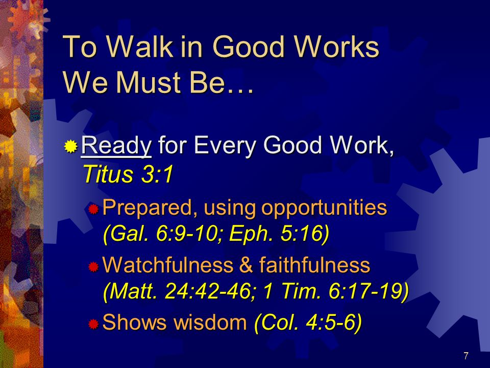 8 To Walk in Good Works We Must Be…  Careful to Maintain Good Works, Titus 3:8 (Acts 9:36, 39)  Careful: To think, thoughtful to give attention  Maintain: To set or place before; a protector or guardian  Attention to God's word (2 Tim.