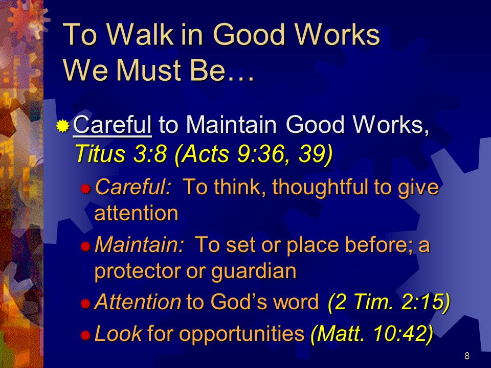 9 To Walk in Good Works We Must…  Learn to Maintain Good Works, Titus 3:14  Increase by use & practice; to be in the habit of, Heb.