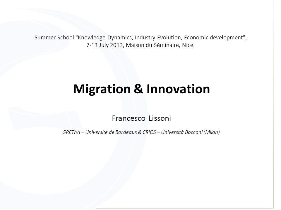 Migration & Innovation Francesco Lissoni GREThA – Université de Bordeaux & CRIOS – Università Bocconi (Milan) Summer School Knowledge Dynamics, Industry Evolution, Economic development , 7-13 July 2013, Maison du Séminaire, Nice.
