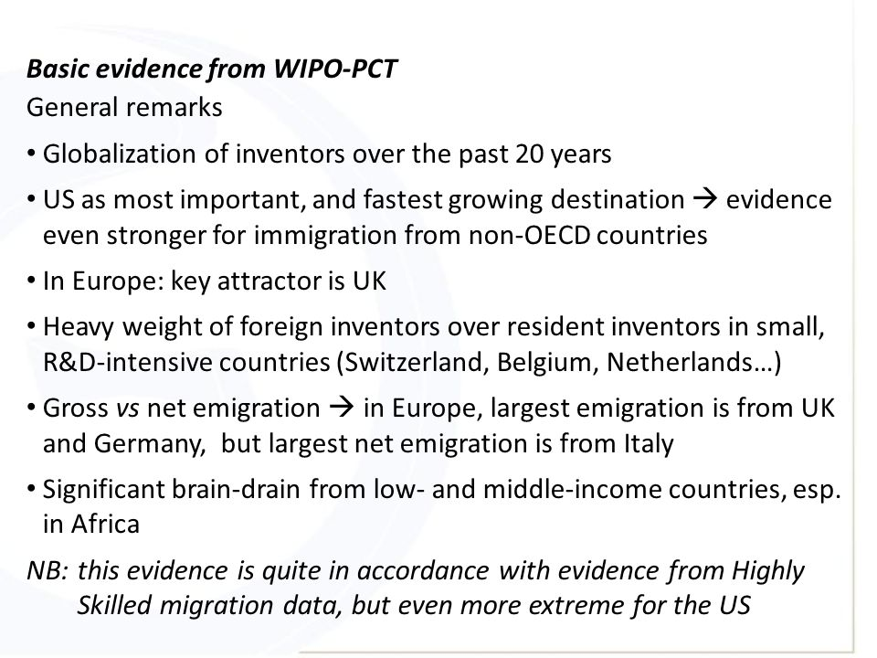 Basic evidence from WIPO-PCT General remarks Globalization of inventors over the past 20 years US as most important, and fastest growing destination  evidence even stronger for immigration from non-OECD countries In Europe: key attractor is UK Heavy weight of foreign inventors over resident inventors in small, R&D-intensive countries (Switzerland, Belgium, Netherlands…) Gross vs net emigration  in Europe, largest emigration is from UK and Germany, but largest net emigration is from Italy Significant brain-drain from low- and middle-income countries, esp.