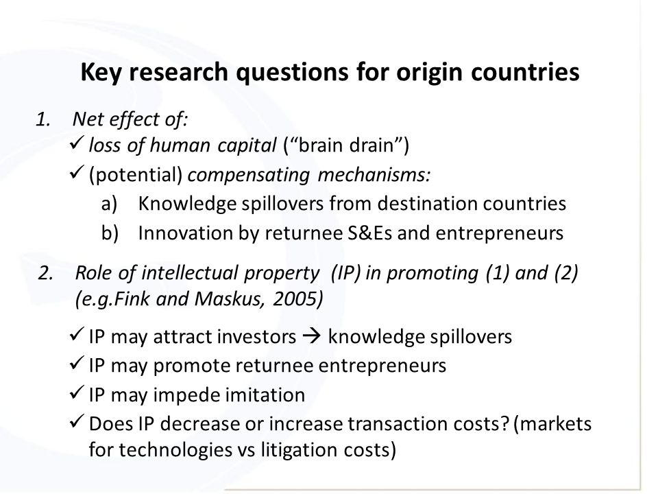 Key research questions for origin countries 1.Net effect of: loss of human capital ( brain drain ) (potential) compensating mechanisms: a)Knowledge spillovers from destination countries b)Innovation by returnee S&Es and entrepreneurs 2.Role of intellectual property (IP) in promoting (1) and (2) (e.g.Fink and Maskus, 2005) IP may attract investors  knowledge spillovers IP may promote returnee entrepreneurs IP may impede imitation Does IP decrease or increase transaction costs.