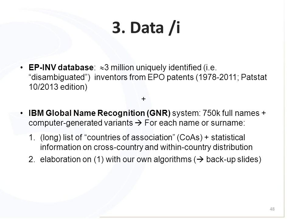 "3. Data /i 48 EP-INV database:  3 million uniquely identified (i.e. ""disambiguated"") inventors from EPO patents (1978-2011; Patstat 10/2013 edition)"