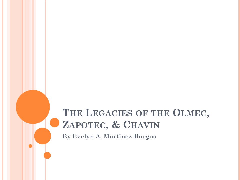 T HE L EGACIES OF THE O LMEC, Z APOTEC, & C HAVIN By Evelyn A. Martinez-Burgos
