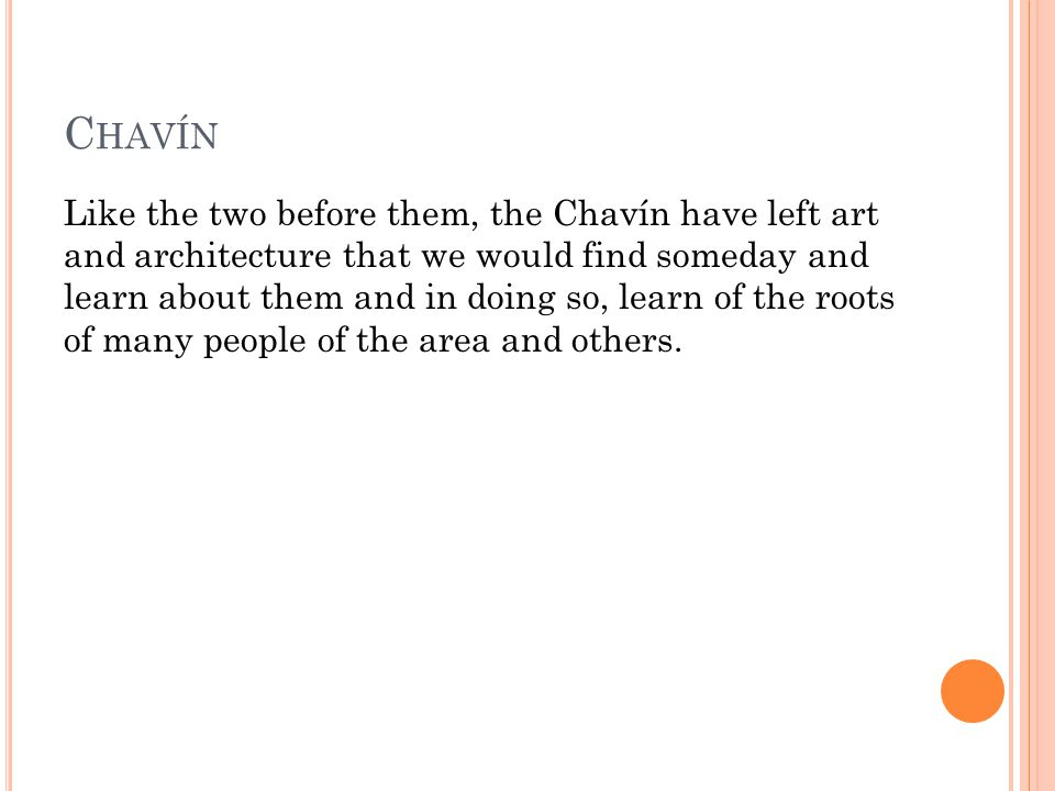 C HAVÍN Like the two before them, the Chavín have left art and architecture that we would find someday and learn about them and in doing so, learn of the roots of many people of the area and others.