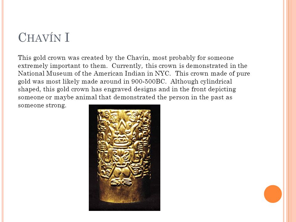 C HAVÍN I This gold crown was created by the Chavín, most probably for someone extremely important to them.