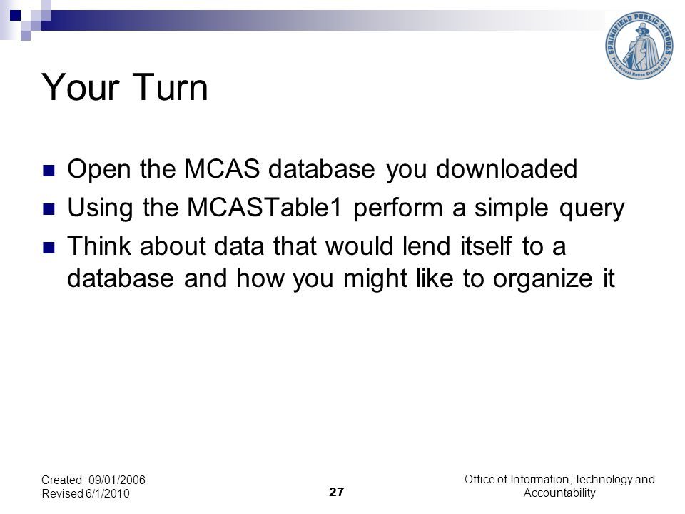 Office of Information, Technology and Accountability 27 Created 09/01/2006 Revised 6/1/2010 Your Turn Open the MCAS database you downloaded Using the MCASTable1 perform a simple query Think about data that would lend itself to a database and how you might like to organize it