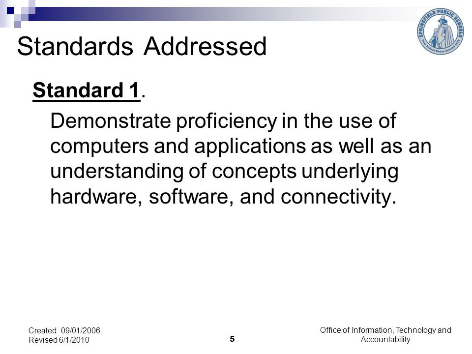 Office of Information, Technology and Accountability 5 Created 09/01/2006 Revised 6/1/2010 Standards Addressed Standard 1.
