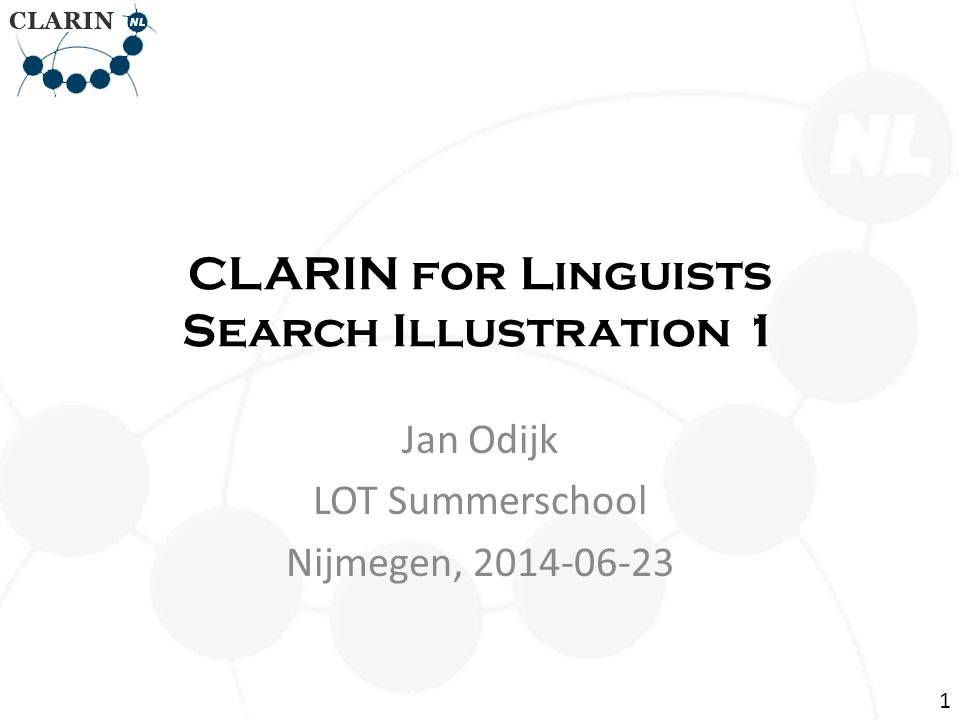 CLARIN for Linguists Search Illustration 1 Jan Odijk LOT Summerschool Nijmegen, 2014-06-23 1