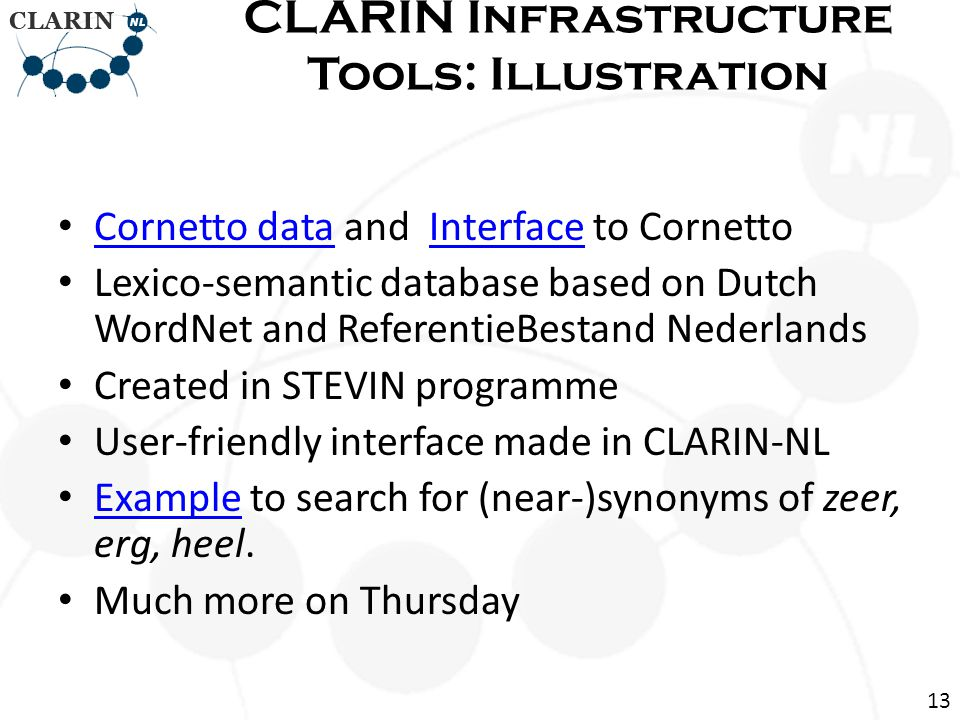 Cornetto data and Interface to Cornetto Cornetto dataInterface Lexico-semantic database based on Dutch WordNet and ReferentieBestand Nederlands Created in STEVIN programme User-friendly interface made in CLARIN-NL Example to search for (near-)synonyms of zeer, erg, heel.