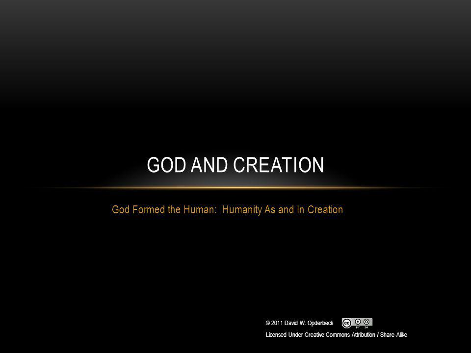 God Formed the Human: Humanity As and In Creation GOD AND CREATION © 2011 David W. Opderbeck Licensed Under Creative Commons Attribution / Share-Alike