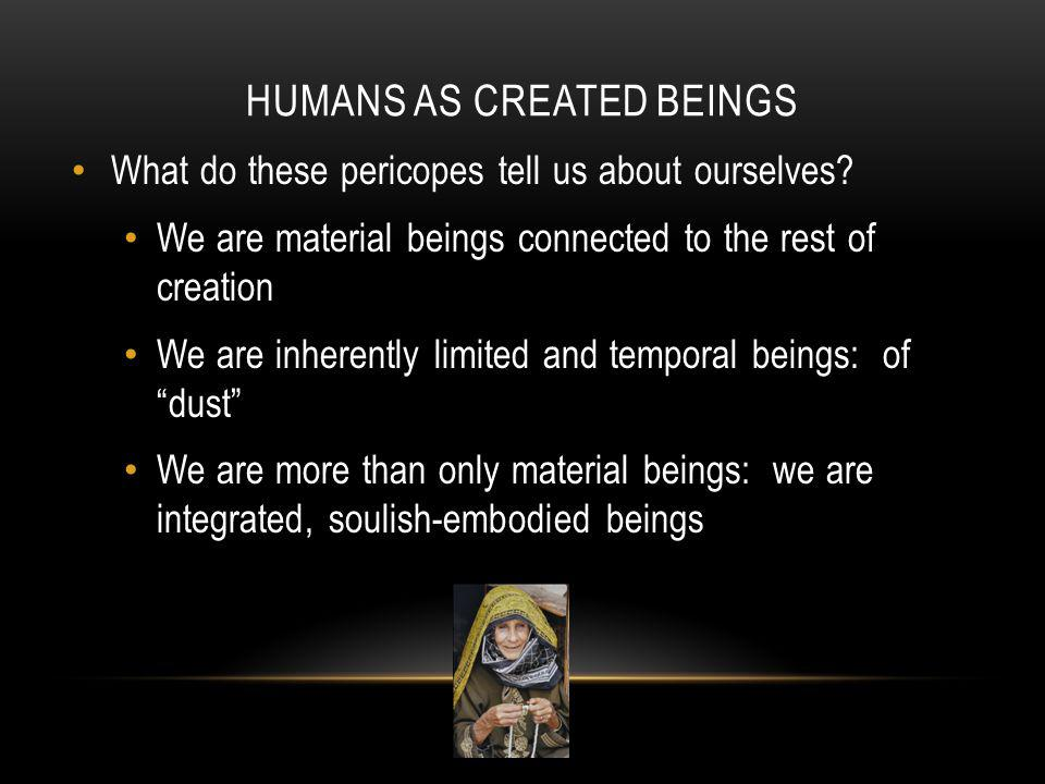 HUMANS AS CREATED BEINGS What do these pericopes tell us about ourselves? We are material beings connected to the rest of creation We are inherently l