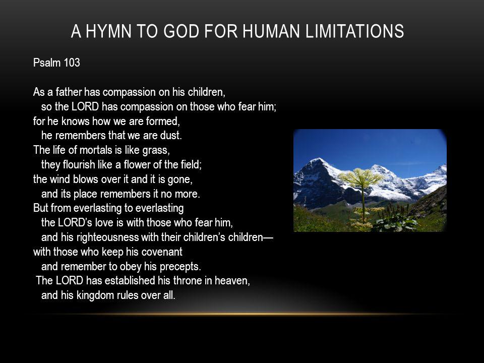 A HYMN TO GOD FOR HUMAN LIMITATIONS Psalm 103 As a father has compassion on his children, so the LORD has compassion on those who fear him; for he knows how we are formed, he remembers that we are dust.