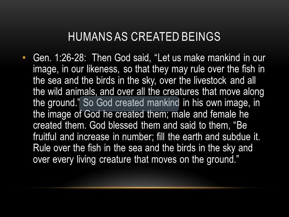 "HUMANS AS CREATED BEINGS Gen. 1:26-28: Then God said, ""Let us make mankind in our image, in our likeness, so that they may rule over the fish in the s"
