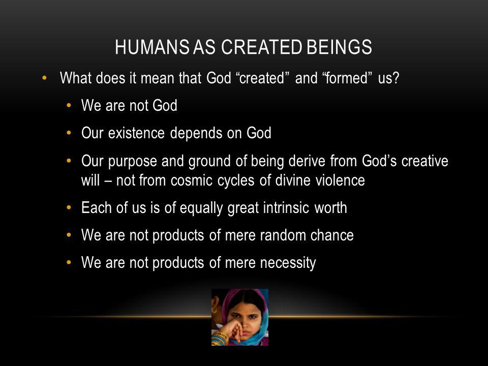"HUMANS AS CREATED BEINGS What does it mean that God ""created"" and ""formed"" us? We are not God Our existence depends on God Our purpose and ground of b"
