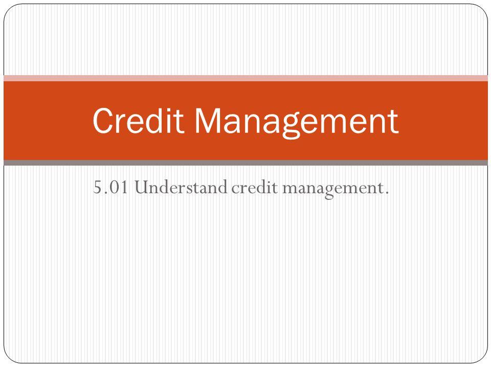 5.01 Understand credit management. Credit Management