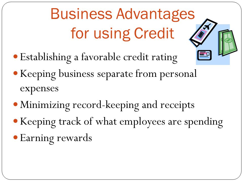 Business Advantages for using Credit Establishing a favorable credit rating Keeping business separate from personal expenses Minimizing record-keeping