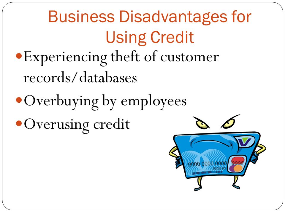 Business Disadvantages for Using Credit Experiencing theft of customer records/databases Overbuying by employees Overusing credit