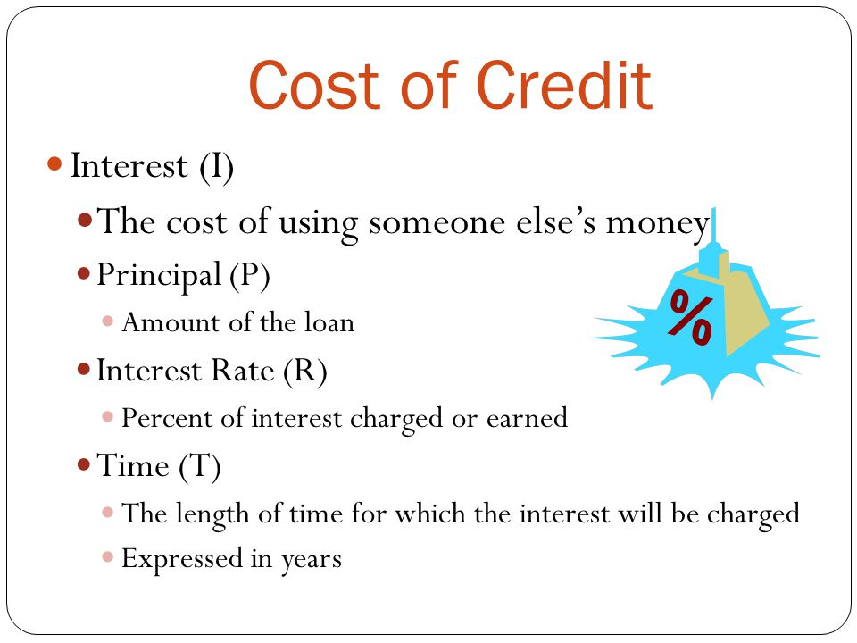 Cost of Credit Interest (I) The cost of using someone else's money Principal (P) Amount of the loan Interest Rate (R) Percent of interest charged or e