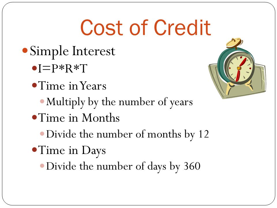 Cost of Credit Simple Interest I=P*R*T Time in Years Multiply by the number of years Time in Months Divide the number of months by 12 Time in Days Div