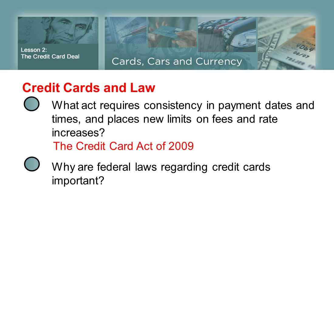 Credit Cards and Law What act requires consistency in payment dates and times, and places new limits on fees and rate increases? The Credit Card Act o